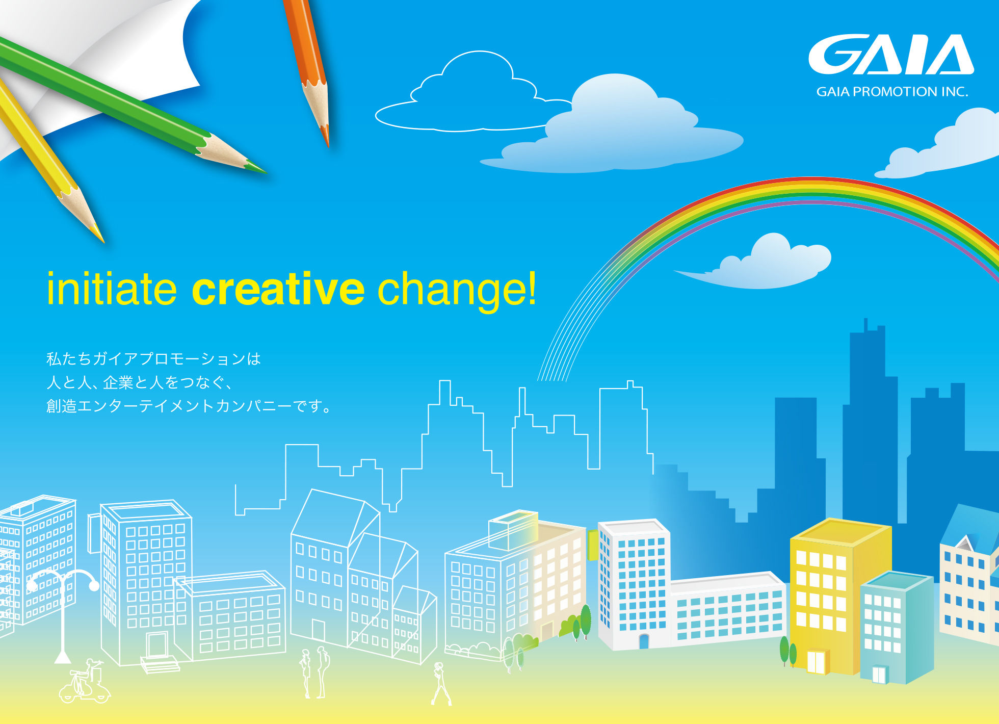 GAIA PROMOTION INC. initiate creative change! 私たちガイアプロモーションは人と人、企業と人をつなぐ、創造エンターテイメントカンパニーです。